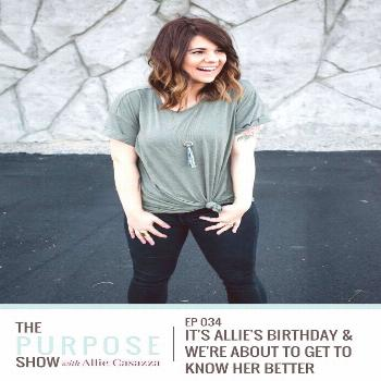 Ep 034: It's Allie's Birthday & We're About to Get to Know Her Better — Allie Casazza The Purpose
