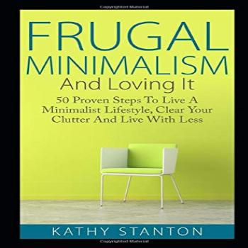 Frugal Minimalism And Loving It: 50 Proven Steps To Live A