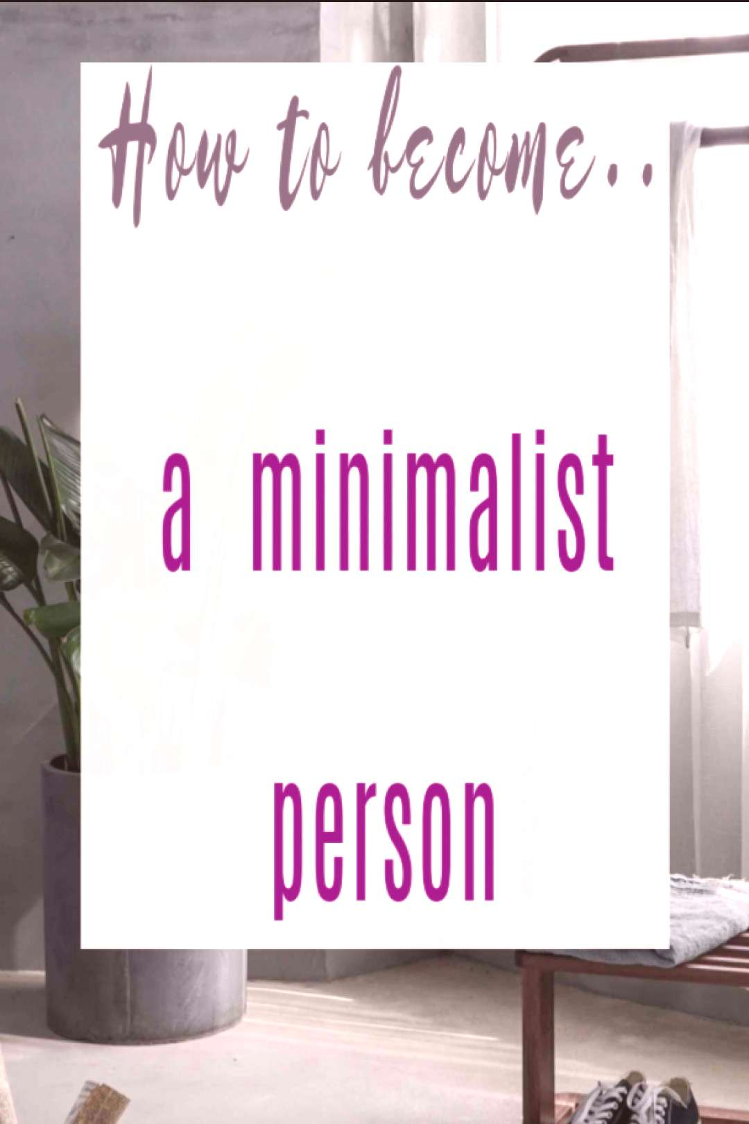 How to become a minimalist person - and live well with less How to become a minimalist person - and